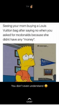 """: TM  Seeing your mom buying a Louis  Vuitton bag after saying no when you  asked for mcdonalds because she  didnt have any """"money"""".  @rvasavage-  NAT  LEACU  You don't even understand  CHAT"""