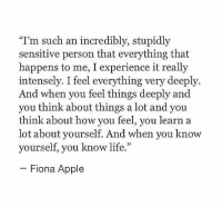"""Apple, Know Yourself, and Life: """"T'm such an incredibly, stupidly  sensitive person that everything that  happens to me, I experience it really  intensely. I feel everything very deeply.  And when you feel things deeply and  you think about things a lot and you  think about how you feel, you learn a  lot about yourself. And when you know  yourself, you know life.""""  Fiona Apple"""