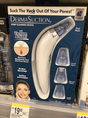 """Forbidden banana: TM  Suck The Yuck Out Of Your Pores!""""  BulbHead  Gom  DERMASUCTION.  S SEEN ON  TV  Oval  Head  PORE CLEANING DEVICE  with  Vacuum  Action!  BUILT-IN  LIGHT  Removes  Blackheads And  Dirt From Pores!  uch  Small  Head  LITHIUM-ION  RECHARGEABLE  BATTERY  No More  3.  Squeezing!  TRIMMING  COMBS  INCLUDED  Cordless  and Portable!  Silicone  Head  DED BLADES  THROUGH  EDS WITH EASE  No  GERMAN  STAINLESS  STEEL  Large  Head  For  Glowing  x2 1.5VAA  ALKALINE BATTERIES REQUIRED NOT INCLUDED  AS SEEN ON  199  RETAIL  PRICE  UNIT PRICE  RETAIL  PRICE  $19.99  ASOTV CALIFORNIA  EACH  DERMASUCTION  887-6029 097298O50 0  DER MAR OX Forbidden banana"""