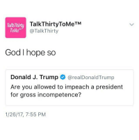 Memes, The Gift, and 🤖: TM  TalkThirty  Tofte  @Talk Thirty  God I hope so  Donald J. Trump  @realDonald Trump  Are you allowed to impeach a president  for gross incompetence?  1/26/17, 7:55 PM @realDonaldTrump not knowing how to delete old tweets is the gift that keeps on giving SayYes SayYes SayYes SayYes SayYes SayYes TalkThirtyToMe