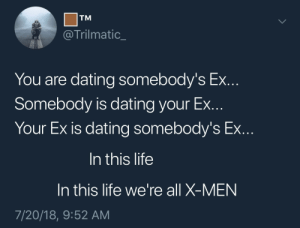 Dank, Dating, and Life: TM  @Trilmatic  You are dating somebody's Ex  Somebody is dating your Ex  Your Ex Is dating somebody's Ex  In this life  In this life we're all X-MEN  7/20/18, 9:52 AM Marvel at the wonder. by xSGAx FOLLOW HERE 4 MORE MEMES.