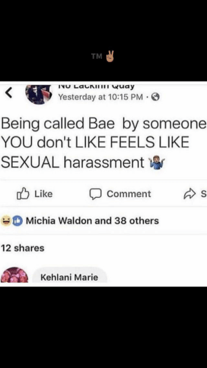Bae, Kehlani, and Yesterday: TM  Yesterday at 10:15 PM .  Being called Bae by someone  YOU don't LIKE FEELS LIKE  SEXUAL harassment寧  d Like Comment s  Michia Waldon and 38 others  12 shares  Kehlani Marie