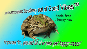 Fresh, Memes, and Sorry: TM  youve encountered the slimey pal ot Good Vibes  henlo fren  u happy now  i you see him, you and all of ur pals get happy frickin-fresh-memes:  sorry but i guess you'll have to receive Good Vibes™   ¯\_(ツ)_/¯