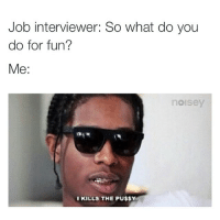 Funny, Job Interview, and Memes: Job interviewer: So what do you  do for fun?  Me:  noisey  I KILLS THE PU$$Y Straight up like that 😂😂😂