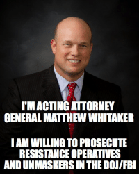 Fbi, Conservative, and Acting: TMACTING ATTORNEY  GENERAL MATTHEW WHITAKER  IAM WILLING TO PROSECUTE  RESISTANCE OPERATIVES  AND UNMASKERS IN THE DOI/FBI