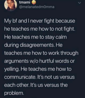 Wholesome boyfriend!! via /r/wholesomememes https://ift.tt/2MSTQ4V: tmami  @melanatedmOmma  My bf and I never fight because  he teaches me how to not fight.  He teaches me to stay calm  during disagreements. He  teaches me how to work through  arguments w/o hurtful words or  yelling. He teaches me how to  communicate. It's not us versus  each other. It's us versus the  problem. Wholesome boyfriend!! via /r/wholesomememes https://ift.tt/2MSTQ4V