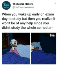 Meme, Help, and Day: TMM  The Meme Makers  @the7mememakers  When you wake up early on exam  day to study but then you realize it  won't be of any help since you  didn't study the whole semester-  IMM