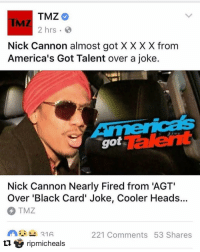 "Memes, Nick Cannon, and Showtime: TMZ  2 hrs  B  Nick Cannon almost got XXXX from  America's Got Talent over a joke  Nick Cannon Nearly Fired from 'AGT'  Over 'Black Card' Joke, Cooler Heads  TMZ  221 Comments 53 Shares  21 A  U ripmicheals Repost @ripmicheals with @repostapp ・・・ NBC threatens to fire @NickCannon in fear of the backlash from controversial upcoming special ""Stand Up, Don't Shoot."" This could cost him his jobs on America's Got talent and Caught on Camera which both airs on their network. Nick stands behind his project and there are no sign of @Showtime pulling the plug. StandUpDontShoot @stndupdontshoot SEE IT FOR YOURSELF tonight 10pm on @showtime"