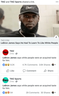 TMZ and TMZ Sports shared a link.  TMZ.COM  LeBron James Says He Had To Learn To Like White People  TMZ  2 hrs  LeBron James says white people were an acquired taste  for him.  9.2K  4.7K Comments 3.6K Shares  Like  Comment  Share  TMZ Sports  2 hrs .  SPORTS  LeBron James says white people were an acquired taste  for him.  54  29 Comments 30 Shares