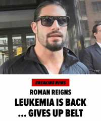 WWE's Roman Reigns says his leukemia has returned in a health battle that's he's been fighting for more than 10 years. Reigns made the solemn announcement on 'Monday Night Raw,' saying his leukemia was back, and that he wouldn't be able to carry out his duties as a wrestler and, as such, will have to relinquish the Universal Championship. wwe romanreigns tmz tmzsports: TMZ  BREAKING NEWS  ROMAN REIGNS  LEUKEMIA IS BACK  GIVES UP BELT WWE's Roman Reigns says his leukemia has returned in a health battle that's he's been fighting for more than 10 years. Reigns made the solemn announcement on 'Monday Night Raw,' saying his leukemia was back, and that he wouldn't be able to carry out his duties as a wrestler and, as such, will have to relinquish the Universal Championship. wwe romanreigns tmz tmzsports