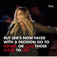 Those close to Demi Lovato have drawn a line in the sand. demilovato tmz: TMZ  BUT SHE'S NOW FACED  WITH A DECISION GO TO  REHAB, LOSE  CLOSEHER  OR  THOSE Those close to Demi Lovato have drawn a line in the sand. demilovato tmz