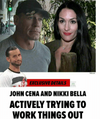 TMZ com  EXCLUSIVE DETAILS X  JOHN CENA AND NIKKI BELLA  ACTIVELY TRYING TO  WORK THINGS OUT