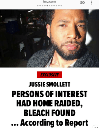 tmz.com  EXCLUSIVE  JUSSIE SMOLLETT  PERSONS OF INTEREST  HAD HOME RAIDED,  BLEACH FOUND  According to Report