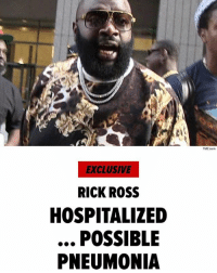 "Memes, Rick Ross, and Wshh: TMZ.com  EXCLUSIVE  RICK ROSS  HOSPITALIZED  POSSIBLE  PNEUMONIA "" RickRoss is in the hospital for a serious medical condition ... TMZ has learned. We're told Rick took ill in the Miami area at his home. Someone from the home called 911 at 3:30 AM Thursday and said the person in distress was breathing heavy and unresponsive. The caller said the man in distress had a history of seizures - something that has plagued Rick - and they were trying to wake him up but he was ""slobbing out the mouth."" According to law enforcement the person in distress came to and became combative. We're told Rick went to a hospital by ambulance and is receiving a respiratory treatment, possibly for pneumonia. One person connected to Rick says the medical issue is heart-related."" 😳🙏 @tmz_tv WSHH"