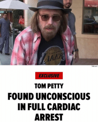 """ TomPetty was rushed to the hospital Sunday night after he was found unconscious, not breathing and in full cardiac arrest ... law enforcement sources tell TMZ. EMTs rushed to his Malibu home and were able to get a pulse. He was rushed to the UCLA Santa Monica Hospital and our sources say he was put on life support. Petty's condition is unknown but was critical from the moment he was found. Petty, who became famous with Tom Petty and the Heartbreakers in 1978 with ""Breakdown,"" is 66. We've been in touch with numerous people from Petty's camp and they are clearly upset but not talking. Petty just wrapped a huge tour, ending at the Hollywood Bowl late last Monday. Story developing ..."" 😳🙏 @tmz_tv WSHH: TMZ com  EXCLUSIVE  TOM PETTY  FOUND UNCONSCIOUS  IN FULL CARDIAC  ARREST "" TomPetty was rushed to the hospital Sunday night after he was found unconscious, not breathing and in full cardiac arrest ... law enforcement sources tell TMZ. EMTs rushed to his Malibu home and were able to get a pulse. He was rushed to the UCLA Santa Monica Hospital and our sources say he was put on life support. Petty's condition is unknown but was critical from the moment he was found. Petty, who became famous with Tom Petty and the Heartbreakers in 1978 with ""Breakdown,"" is 66. We've been in touch with numerous people from Petty's camp and they are clearly upset but not talking. Petty just wrapped a huge tour, ending at the Hollywood Bowl late last Monday. Story developing ..."" 😳🙏 @tmz_tv WSHH"