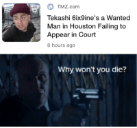 TMZ.com  Tekashi 6ix9ine's a Wanted  Man in Houston Failing to  Appear in Court  8 hours ago  Why won't you die?