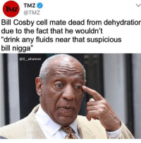 """😂😂😂😂: TMZ  IML  Bill Cosby cell mate dead from dehydratior  due to the fact that he wouldn't  """"drink any fluids near that suspicious  bill nigga""""  @lil whatever 😂😂😂😂"""