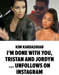 Kim just did the unthinkable! kimkardashian khloekardashian kyliejenner tristanthompson jordynwoods tmz tmzsports: TMZ  KIM KARDASHIAN  I'M DONE WITH YOU,  TRISTAN AND JORDYN  UNFOLLOWS ON  INSTAGRAM Kim just did the unthinkable! kimkardashian khloekardashian kyliejenner tristanthompson jordynwoods tmz tmzsports