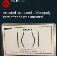 Jail, Memes, and Monopoly: TMZ  @TMZ  IMZ  Arrested man used a Monopoly  card after he was arrested.  @memeprotector  CHANCE  GET OUT OF JAIL FREE.  This card may be kept until needed or traded.  0 1936, 2008 HASBRO might slow down the posts I be kinda sad y'know