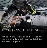 Memes, News, and Train: TN  WORLD NEWS  TRAIN CRASH IN MILAN  Jan 25 | A train derailed and crashed near  the city of Milan, Italy, causing fatalities  and severe injuries. [9:15 a.m. EST] A train derailed at 7 a.m. (1 a.m. EST) in Pioltello, a town right outside of Milan. Three people are reported dead and at least eight people remain in critical condition. Officials are investigating the cause of the accident. ___ Photo: Flavio Lo Soalzo | AP
