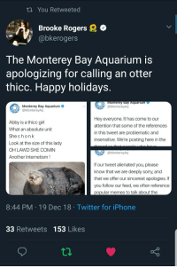 What a time to be alive.: tn You Retweeted  Brooke Rogers  @bkerogers  The Monterey Bay Aquarium is  apologizing for calling an otter  thicc. Happy holidays  onterey Bay Aquarium  @MontereyAq  Monterey Bay Aquarium  @MontereyAq  Abby is a thicc girl  What an absolute unit  Shechonk  Look at the size of this lady  OH LAWD SHE COMIN  Another Internetism  Hey everyone. It has come to our  attention that some of the references  in this tweet are problematic and  insensitive. We're posting here in the  @MontereyAq  If our tweet alienated you, please  know that we are deeply sorry, and  that we offer our sincerest apologies. If  you follow our feed, we often reference  popular memes to talk about the  8:44 PM 19 Dec 18 Twitter for iPhone  33 Retweets 153 Likes What a time to be alive.