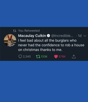 meirl by DreballSenpai MORE MEMES: tn You Retweeted  Macaulay Culkin @lncredible.... -1d  I feel bad about all the burglars who  never had the confidence to rob a house  on christmas thanks to me.  2,340 133K meirl by DreballSenpai MORE MEMES