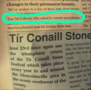 Sorry Tom: tnis are  changes to their permanent houses.  We've spoken to a few of these irate short-stavers and I  heir orievan  and so  armch  t bu  ss?  Tom McEldroon who asked to remain anonymous  struction planned near his holiday home area.  The  Tír Conaill Stone  June 23rd once again saw lot and enjoyed the F  the triumphant return  of the Tir Conaill Stone  Festival which takes place A group of mar  side, but there was  people who were ra  event  every year in and around travelled from v  the Glencolmcille area in congregate at the  take part in w  assumed was  the scenic southwest of the  county.  Over the  stoned. App  the wa Sorry Tom