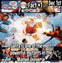 Introducing Christmas Facts! So for run up to Christmas, I will be doing Christmas facts based on the holiday or Santa that have something to do with Superheroes! I won't be doing these every day until Christmas but I'll be doing them every other day so the next one will be the 3rd of December then 5th then 7th you get the point. The last fact will be on Christmas Day! I'll be posting normal facts every other day between the Christmas facts so normal fact tomorrow and on the 4th and on the 6th and so on and so on... enjoy this great time with friends and enjoy the Christmas facts!: TNS Fact Dec 1st  YOU WANT  THE INFINITY  GAUNTLET  BACK?  COME  AND TAKE IT.  YOu LITTLE  GIRL st  I TOLD  YOU LETTING  SANTA CLAUS  USE THE INFINITY  GAUNTLET WAS  A BAD IDEA!  DOWN, DOCTOR  STRANGE, AND  LETS REFLECT  20 MINUTES  HOW  W  is one offheimost  SANTA  FOR COMING.  CLAUS NEEDS  A powerful mutants in the  Marvel Universe  ONE SECOND  LATER.  HE Introducing Christmas Facts! So for run up to Christmas, I will be doing Christmas facts based on the holiday or Santa that have something to do with Superheroes! I won't be doing these every day until Christmas but I'll be doing them every other day so the next one will be the 3rd of December then 5th then 7th you get the point. The last fact will be on Christmas Day! I'll be posting normal facts every other day between the Christmas facts so normal fact tomorrow and on the 4th and on the 6th and so on and so on... enjoy this great time with friends and enjoy the Christmas facts!