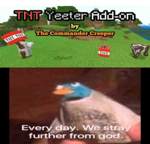 24 hours pass in every day that we stray further from God: TNT Yeeter fAdd on  by  The Commander Creeper  TNT THT  TNT  u/DylanTI  Every day. We stray  further from god. 24 hours pass in every day that we stray further from God