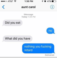 Memes, Retarded, and At&t: TO 41% D  ...oo AT&T  1:36 PM  aunt carol  Message  Today 1:34 PM  Did you eat  no  What did you have  nothing you fucking  retard  Delivered Bruhh 💀💀💀💀💀