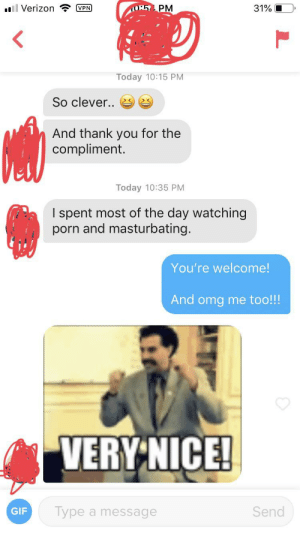 Gif, Omg, and Verizon: TO:5 PM  31%  ll Verizon  VPN  Today 10:15 PM  So clever..  And thank you for the  compliment.  Today 10:35 PM  I spent most of the day watching  porn and masturbating.  You're welcome!  And omg me too!!!  VERY NICE!  Send  Type a message  GIF We have so much in common!
