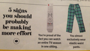 Honestly Cosmo, I came out to have a good time and I'm feeling so attacked right now. : to  5 signs  you should  probably  be making  more effort  You're proud of the  fact you can watch  You almost  exclusively wear  an entire TV season  elastic-waist  in one sitting.  pants.  Honestly Cosmo, I came out to have a good time and I'm feeling so attacked right now.