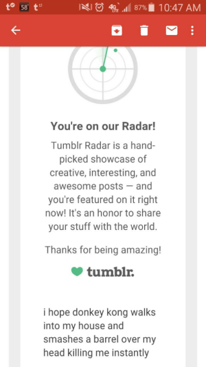 turbocd:im going to have a stroke: to 58  43 87%10:47 AM  You're on our Radar!  Tumblr Radar is a hand-  picked showcase of  creative, interesting, and  awesome posts-and  you're featured on it right  now! It's an honor to share  your stuff with the world.  Thanks for being amazing!  tumblr.  i hope donkey kong walks  into my house and  smashes a barrel over my  head killing me instantly turbocd:im going to have a stroke