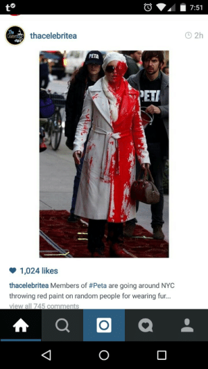 Ass, Bailey Jay, and Bruh: to  A 7:51  thacelebritea  PETA  PETI  1,024 likes  thacelebritea Members of #Peta are going around NYC  throwing red paint on random people for wearing fur...  view all 745 comments himteckerjam: jean-luc-gohard:   gelopanda:  cafe-bustelo:  blackladyjeanvaljean:  bigdeelight:   nickisverseinmonster:   talesofthestarshipregeneration:   black-is-my-life:  martygaga:  sheabuttabae:  nastygyalxxx:  Peta has lost their damn mind   Fuck with my faux fur PETA would get that ass whooped.   they are being sued   White privilege   this is not the way to actually get what they want.   I thought that was Madonna at first   Bruh, I swear to my father God in heaven I would body a PETA member if they threw blood on me.   ^^^^^^^^^^^^^ I know that's right   but like remember that latinx who threw paint on NYC police comissioner in protest of police brutality and he was immediately thrown in jail and sentenced 200+ years   ^   Notice how PETA throws paint on women wearing fur, but not on biker gangs (or hell, men in general) wearing leather. It's bullying. They want to pick on someone who won't turn around and fuck them up.   …I'm mad that I never realized this. Fuck.