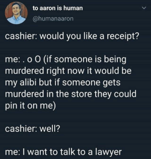 Lawyer, Receipt, and Human: to aaron is human  @humanaaron  cashier: would you like a receipt?  me:.o O (if someone is being  murdered right now it would be  my alibi but if someone gets  murdered in the store they could  pin it on me)  cashier: well?  me: I want to talk to a lawyer Oof