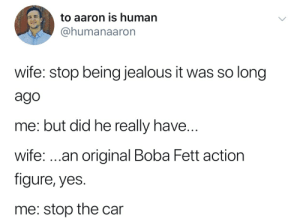 Jealous, Wife, and Boba Fett: to aaron is human  @humanaaron  wife: stop being jealous it was so long  ago  me: but did he really have  wife: ...an original Boba Fett action  figure, yes  me: stop the car