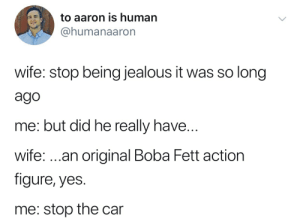 Jealous, Wife, and Boba Fett: to aaron is human  @humanaaron  wife: stop being jealous it was so long  ago  me: but did he really have...  wife:..an original Boba Fett action  figure, yes.  me: stop the car