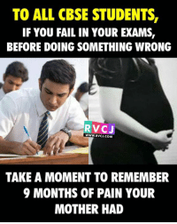 To CBSE students!: TO ALL CBSE STUDENTS,  IF YOU FAIL IN YOUR EXAMS,  BEFORE DOING SOMETHING WRONG  WWW. RVCJ COMA  TAKE A MOMENT TO REMEMBER  9 MONTHS OF PAIN YOUR  MOTHER HAD To CBSE students!