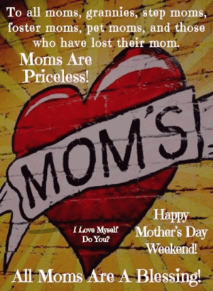 grannies: To all moms, grannies, step moms  foster moms, pet moms, and those  who have lost their mom.  . Moms Are  Priceloss!  MOMS  Happy  I Love MysalfMother's Day  Do You?  Weekend!  All Moms Are A-Blessing!