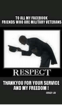 Facebook, Friends, and Jay: TO ALL MY FACEBOOK  FRIENDS WHO ARE MILITARY VETERANS  RESPECT  THANKYOU FOR YOUR SERVICE  AND MY FREEDOM  BRADY JAY Veterans have earned our respect. Let's show them some appreciation.