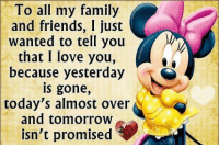 Memes, I Love You, and 🤖: To all my family  and friends, I just  Wanted to tell you  that I love you,  because yesterday  gone,  today's almost over  and tomorrow  isn't promised