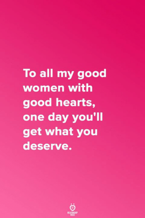 Good, Hearts, and Women: To all my good  women with  good hearts,  one day you'll  get what you  deserve.  RELATICNGHP