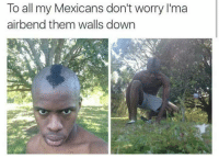 airbending: To all my Mexicans don't worry l'ma  airbend them walls down