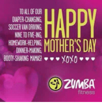 Booty, Driving, and Mother's Day: TO ALL OF OUR  DIAPER-CHANGING  SOCCER VAN DRIVING  NNE TO FIVE-ING  HOMEWORK-HELPING  DINNER-MAKING  HAPPY  MOTHER'S DAY  BOOTY-SHAKING MAMAS-** XOXO **  2UMBA  fitness Zumba mother