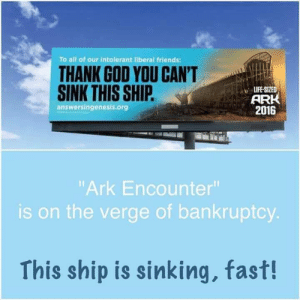 """Friends, God, and Life: To all of our intolerant liberal friends:  THANK GOD YOU CAN'T  SINK THIS SHIP.  LIFE-SIZED  ARK  2016  answersingenesis.org  """"Ark Encounter  is on the verge of bankruptcy.  This ship is sinking, fast! #wontfloat  #imawoodworker #tryagain"""