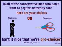 Aren't you happy liberals are pro-choice [LK] Follow us American News X: To all of the conservative men who don't  want to pay for maternity care  Here are your choices  OR  Abstinence  Vasectomy  Isn't it nice that we're pro-choice?  AMERICANG NEWSX  Laura C Keeling Aren't you happy liberals are pro-choice [LK] Follow us American News X