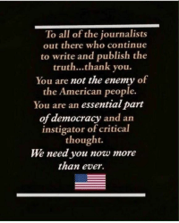 Yes, we do.: To all of the journalists  out there who continue  to write and publish the  truth...thank you.  You are not the enemy of  the American people.  You are an essential part  of democracy and arn  instigator of critical  thought.  We need you now more  than ever. Yes, we do.
