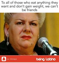 gain weight: To all of those who eat anything they  want and don't gain weight, we can't  be friends  sc: blsnapz  being Latino