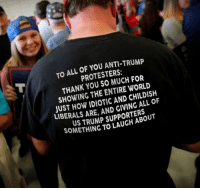 Trump Protesters: TO ALL OF YOU ANTI-TRUMP  PROTESTERS:  THANK YOU SO MUCH FOR  SHOWING THE ENTIRE WORLD  JUST HOW IDIOTIC AND CHILDISH  LIBERALS ARE, AND GIVING ALL OF  US TRUMP SUPPORTERS  SOMETHING TO LAUGH ABOUT