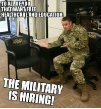 Memes, Free, and Military: TO ALL  THAT WANT FREE  HEALTHCARE AND EDUCATION  OFYOU  THE MILITARY  IS HIRING